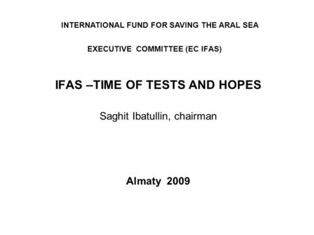 EXECUTIVE COMMITTEE (EC IFAS) IFAS –TIME OF TESTS AND HOPES Saghit Ibatullin, chairman Almaty 2009 INTERNATIONAL FUND FOR SAVING THE ARAL SEA.