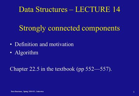 Data Structures, Spring 2004 © L. Joskowicz 1 Data Structures – LECTURE 14 Strongly connected components Definition and motivation Algorithm Chapter 22.5.