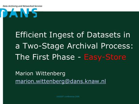 IASSIST conference 2006 Efficient Ingest of Datasets in a Two-Stage Archival Process: The First Phase - Easy-Store Marion Wittenberg
