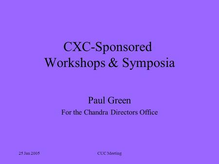 25 Jan 2005CUC Meeting CXC-Sponsored Workshops & Symposia Paul Green For the Chandra Directors Office.