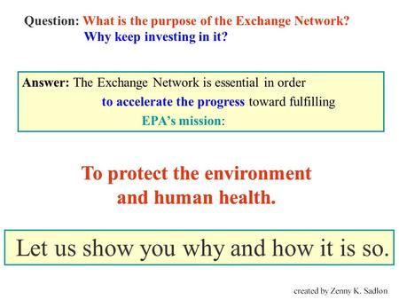 To protect the environment and human health. Question: What is the purpose of the Exchange <strong>Network</strong>? Why keep investing in it? Answer: The Exchange <strong>Network</strong>.