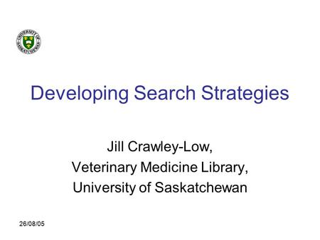 26/08/05 Developing Search Strategies Jill Crawley-Low, Veterinary Medicine Library, University of Saskatchewan.
