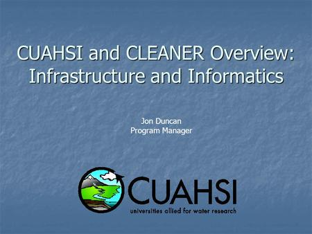 CUAHSI and CLEANER Overview: Infrastructure and Informatics Jon Duncan Program Manager.
