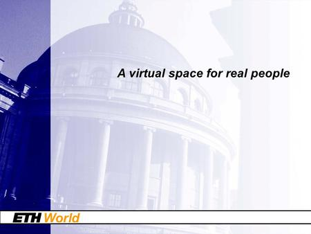 World A virtual space for real people. World ETH World: a strategic program of ETH Zurich ETH World is a program to establish a virtual space for communication.