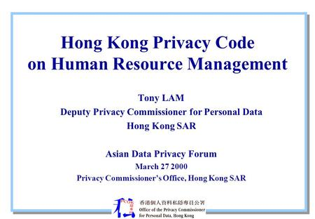 Hong Kong Privacy Code on Human Resource Management Tony LAM Deputy Privacy Commissioner for Personal Data Hong Kong SAR Asian Data Privacy Forum March.