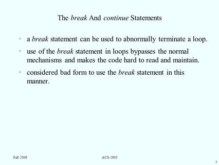 1 Fall 2009ACS-1903 The break And continue Statements a break statement can be used to abnormally terminate a loop. use of the break statement in loops.