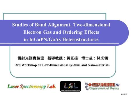 Page1 Studies of Band Alignment, Two-dimensional Electron Gas and Ordering Effects in InGaPN/GaAs Heterostructures 雷射光譜實驗室 指導教授:黃正雄 博士後:林光儀 3rd Workshop.
