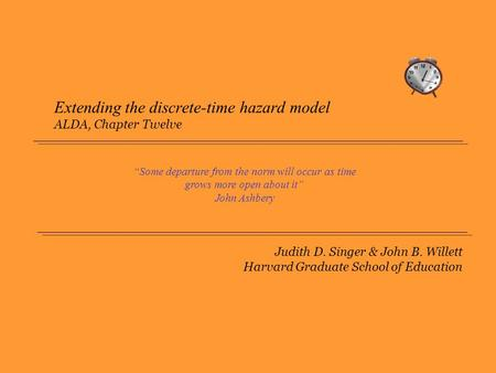 "Judith D. Singer & John B. Willett Harvard Graduate School of Education Extending the discrete-time hazard model ALDA, Chapter Twelve ""Some departure from."