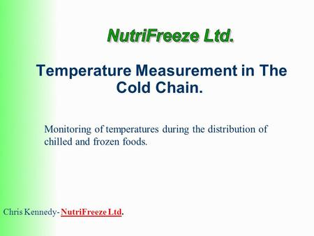 Temperature Measurement in The Cold Chain. Chris Kennedy- NutriFreeze Ltd.NutriFreeze Ltd Monitoring of temperatures during the distribution of chilled.