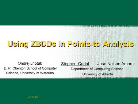 Faculty of Computer Science LCPC 2007 Using ZBDDs in Points-to Analysis Stephen Curial Jose Nelson Amaral Department of Computing Science University of.