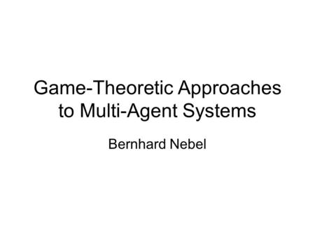 Game-Theoretic Approaches to Multi-Agent Systems Bernhard Nebel.