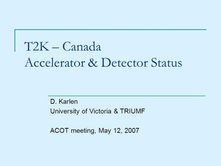 T2K – Canada Accelerator & Detector Status D. Karlen University of Victoria & TRIUMF ACOT meeting, May 12, 2007.