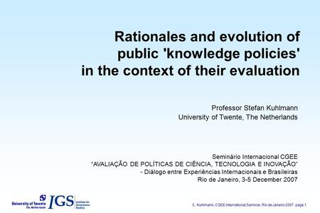 S. Kuhlmann, CGEE International Seminar, Rio de Janeiro 2007page 1 Rationales and evolution of public 'knowledge policies' in the context of their evaluation.