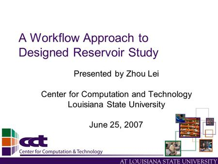 A Workflow Approach to Designed Reservoir Study Presented by Zhou Lei Center for Computation and Technology Louisiana State University June 25, 2007.