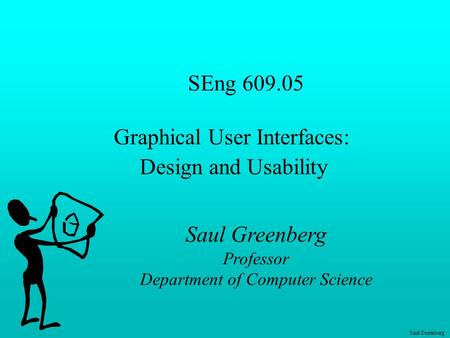 Saul Greenberg SEng 609.05 Graphical User Interfaces: Design and Usability Saul Greenberg Professor Department of Computer Science.