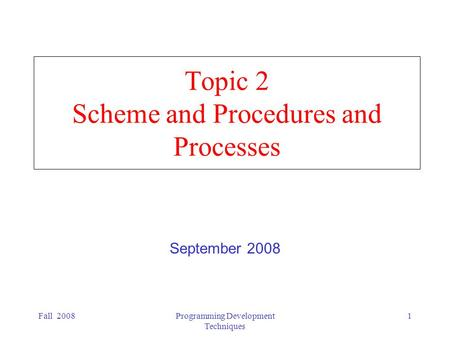 Fall 2008Programming Development Techniques 1 Topic 2 Scheme and Procedures and Processes September 2008.