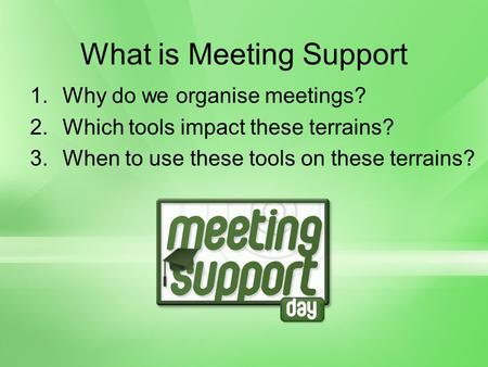 What is Meeting Support 1.Why do we organise meetings? 2.Which tools impact these terrains? 3.When to use these tools on these terrains?