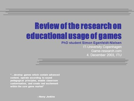 Review of the research on educational usage of games PhD student Simon Egenfeldt-Nielsen IT-University Copenhagen Game-research.com 4. December 2003, ITU.