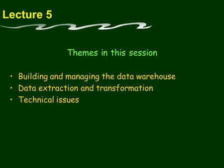 Lecture 5 Themes in this session Building and managing the data warehouse Data extraction and transformation Technical issues.