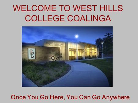 WELCOME TO WEST HILLS COLLEGE COALINGA Once You Go Here, You Can Go Anywhere.
