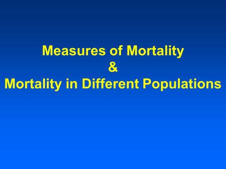 Measures of Mortality & Mortality in Different Populations.