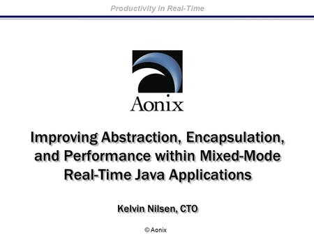 Productivity in Real-Time © Aonix Improving Abstraction, Encapsulation, and Performance within Mixed-Mode Real-Time Java Applications Kelvin Nilsen, CTO.