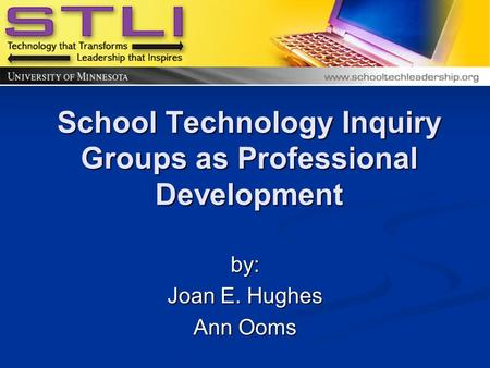 School Technology Inquiry Groups as Professional Development by: Joan E. Hughes Ann Ooms.
