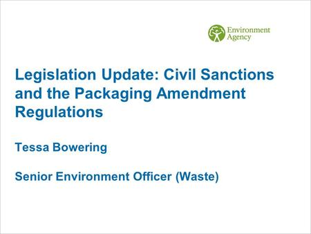 Legislation Update: Civil Sanctions and the Packaging Amendment Regulations Tessa Bowering Senior Environment Officer (Waste)