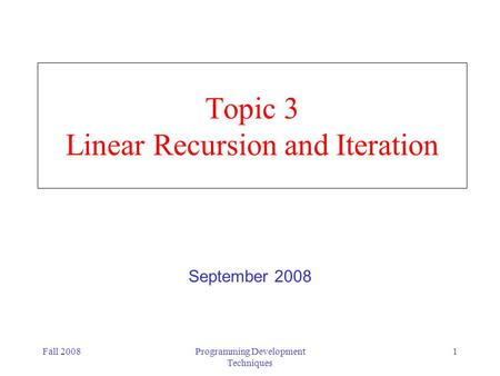 Fall 2008Programming Development Techniques 1 Topic 3 Linear Recursion and Iteration September 2008.
