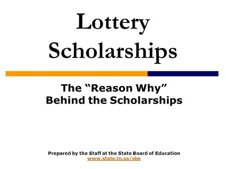 "Lottery Scholarships The ""Reason Why"" Behind the Scholarships Prepared by the Staff at the State Board of Education www.state.tn.us/sbe www.state.tn.us/sbe."