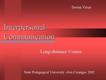 Interpersonal Communication Long-distance Course State Pedagogical University «Ion Creanga» 2002 Dorina Virtan.