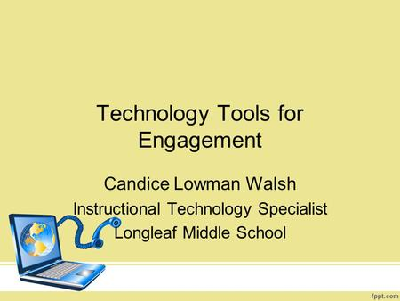 Technology Tools for Engagement Candice Lowman Walsh Instructional Technology Specialist Longleaf Middle School.