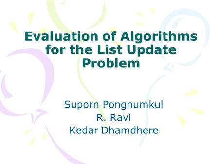 Evaluation of Algorithms for the List Update Problem Suporn Pongnumkul R. Ravi Kedar Dhamdhere.