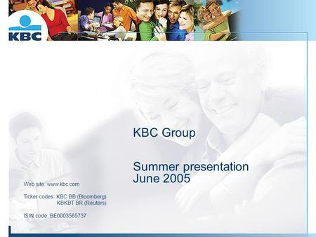 KBC Group Summer presentation June 2005 Web site: www.kbc.com Ticker codes: KBC BB (Bloomberg) KBKBT BR (Reuters) ISIN code: BE0003565737.