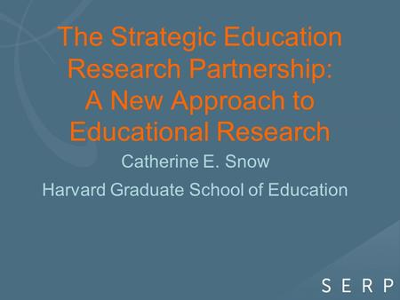 The Strategic Education Research Partnership: A New Approach to Educational Research Catherine E. Snow Harvard Graduate School of Education.
