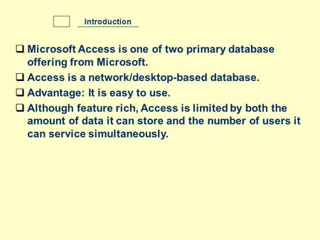  Microsoft Access is one of two primary database offering from Microsoft.  Access is a network/desktop-based database.  Advantage: It is easy to use.