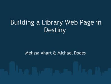 Building a Library Web Page in Destiny Melissa Ahart & Michael Dodes.