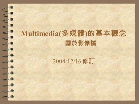 Multimedia( 多媒體 ) 的基本觀念 關於影像檔 2004/12/16 修訂. What is Multimedia ? 4 Any computer-based presentation software or application that integrates at least two.