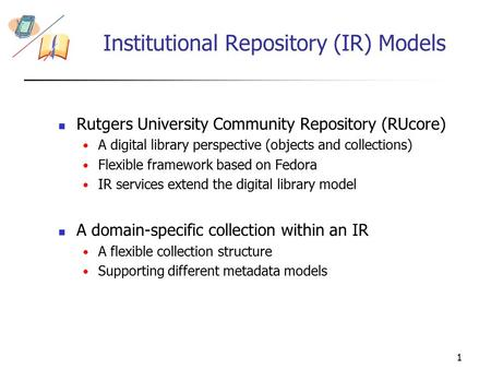 1 Institutional Repository (IR) Models Rutgers University Community Repository (RUcore) A digital library perspective (objects and collections) Flexible.