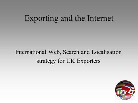Exporting and the Internet International Web, Search and Localisation strategy for UK Exporters.