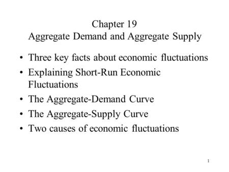 1 Chapter 19 Aggregate Demand and Aggregate Supply Three key facts about economic fluctuations Explaining Short-Run Economic Fluctuations The Aggregate-Demand.