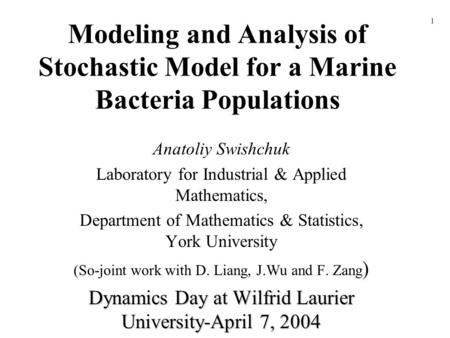 Modeling and Analysis of Stochastic Model for a Marine Bacteria Populations Anatoliy Swishchuk Laboratory for Industrial & Applied Mathematics, Department.