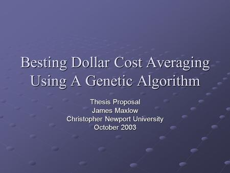 Besting Dollar Cost Averaging Using A Genetic Algorithm Thesis Proposal James Maxlow Christopher Newport University October 2003.