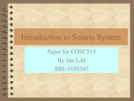 Introduction to Solaris System Paper for COSC513 By Jun LAI SID: #103547.