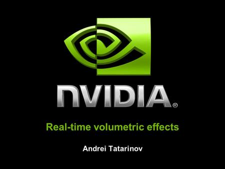 Real-time volumetric effects Andrei Tatarinov. NVIDIA Confidential Talk outline Introduction Part I – Generating fire with Perlin noise Part II – Generate.