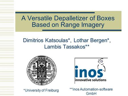 A Versatile Depalletizer of Boxes Based on Range Imagery Dimitrios Katsoulas*, Lothar Bergen*, Lambis Tassakos** *University of Freiburg **Inos Automation-software.