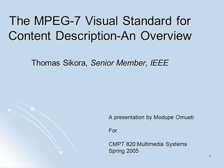 1 The MPEG-7 Visual Standard for Content Description-An Overview Thomas Sikora, Senior Member, IEEE A presentation by Modupe Omueti For CMPT 820:Multimedia.