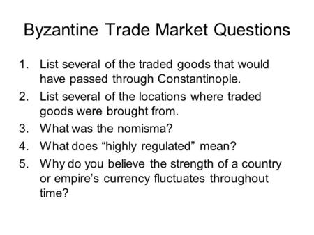 Byzantine Trade Market Questions 1.List several of the traded goods that would have passed through Constantinople. 2.List several of the locations where.