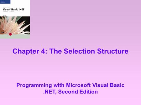 Chapter 4: The Selection Structure Programming with Microsoft Visual Basic.NET, Second Edition.