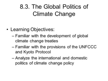 8.3. The Global Politics of Climate Change Learning Objectives: –Familiar with the development of global climate change treaties –Familiar with the provisions.